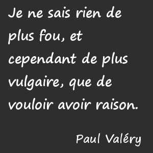 Je ne sais rien de plus fou, et cependant de plus vulgaire, que de vouloir avoir raison. Paul Valéry