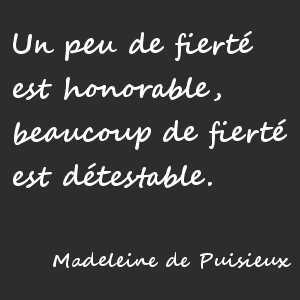 """""""Un peu de fierté est honorable, beaucoup de fierté est détestable."""" Madeleine de Puisieux"""