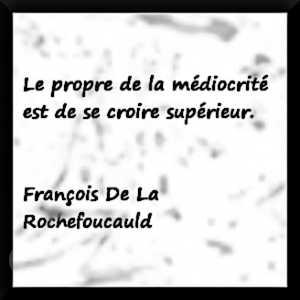 """""""Le propre de la médiocrité est de se croire supérieur."""" François de La Rochefoucauld"""