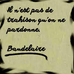 Il n'est pas de trahison qu'on ne pardonne (citation de Baudelaire).